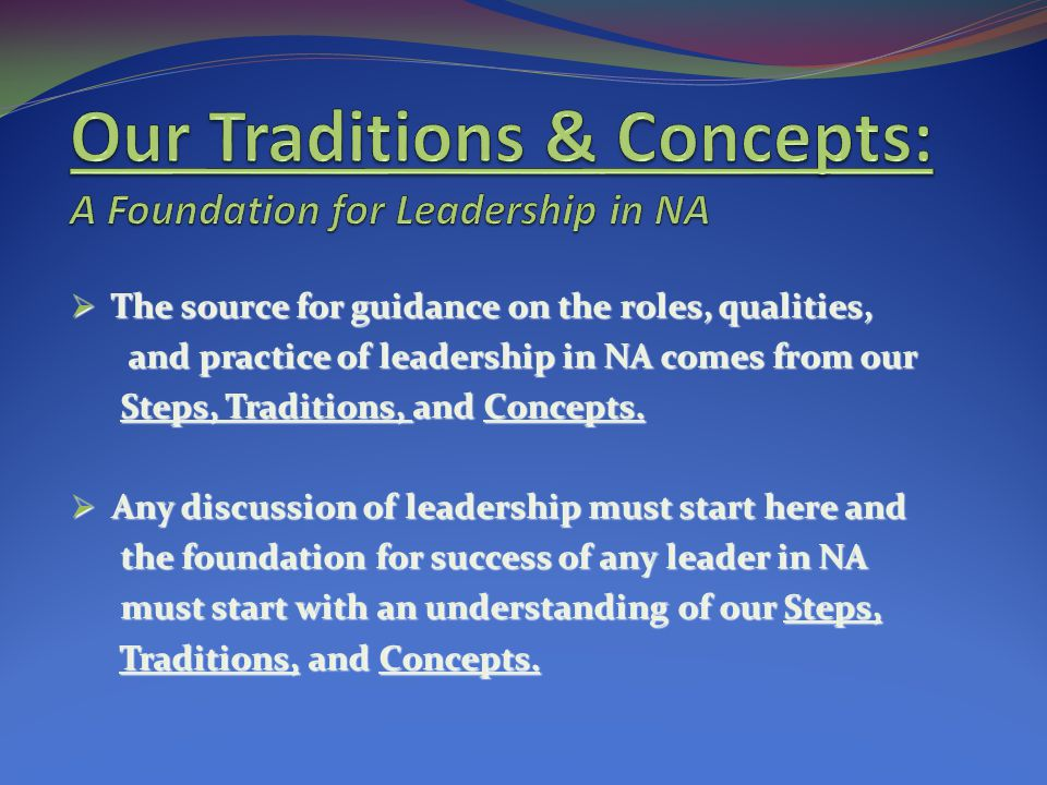 The source for guidance on the roles, qualities, The source for guidance on the roles, qualities, and practice of leadership in NA comes from our and practice of leadership in NA comes from our Steps, Traditions, and Concepts.