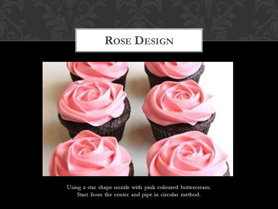 Using a star shape nozzle with pink coloured buttercream. Start from the center and pipe in circular method. R OSE D ESIGN