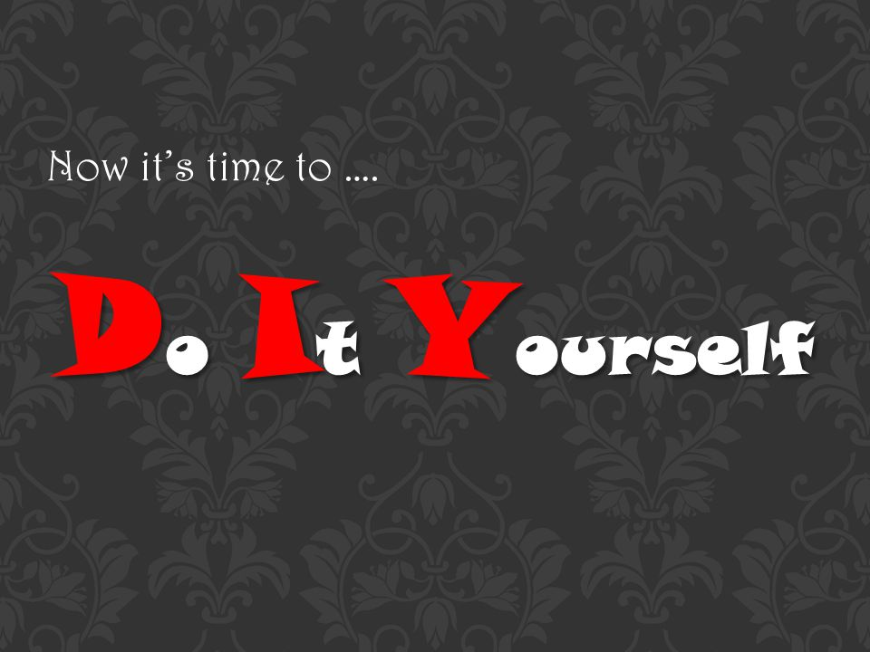 Now its time to …. D o I t Y ourself