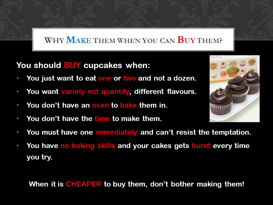 You should BUY cupcakes when: You just want to eat one or two and not a dozen. You want variety not quantity, different flavours. You dont have an ove