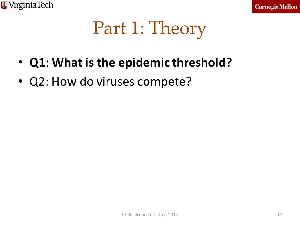 Part 1: Theory Q1: What is the epidemic threshold? Q2: How do viruses compete? 19Prakash and Faloutsos 2012