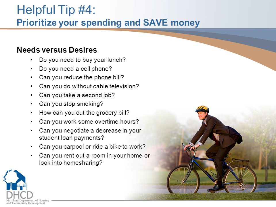 Helpful Tip #4: Prioritize your spending and SAVE money Needs versus Desires Do you need to buy your lunch? Do you need a cell phone? Can you reduce t