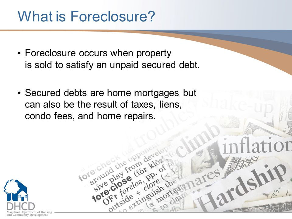 What is Foreclosure? Foreclosure occurs when property is sold to satisfy an unpaid secured debt. Secured debts are home mortgages but can also be the