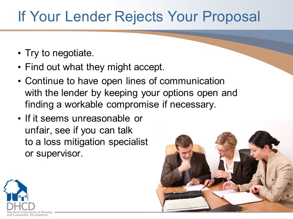 If Your Lender Rejects Your Proposal Try to negotiate. Find out what they might accept. Continue to have open lines of communication with the lender b