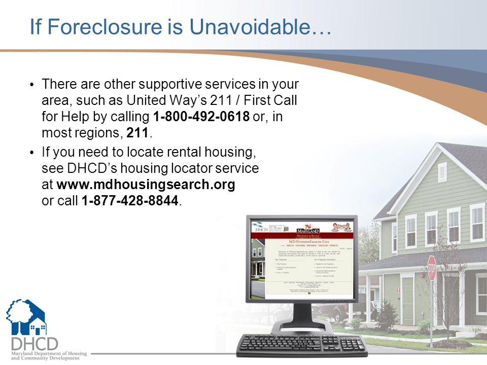 If Foreclosure is Unavoidable… There are other supportive services in your area, such as United Ways 211 / First Call for Help by calling 1-800-492-06