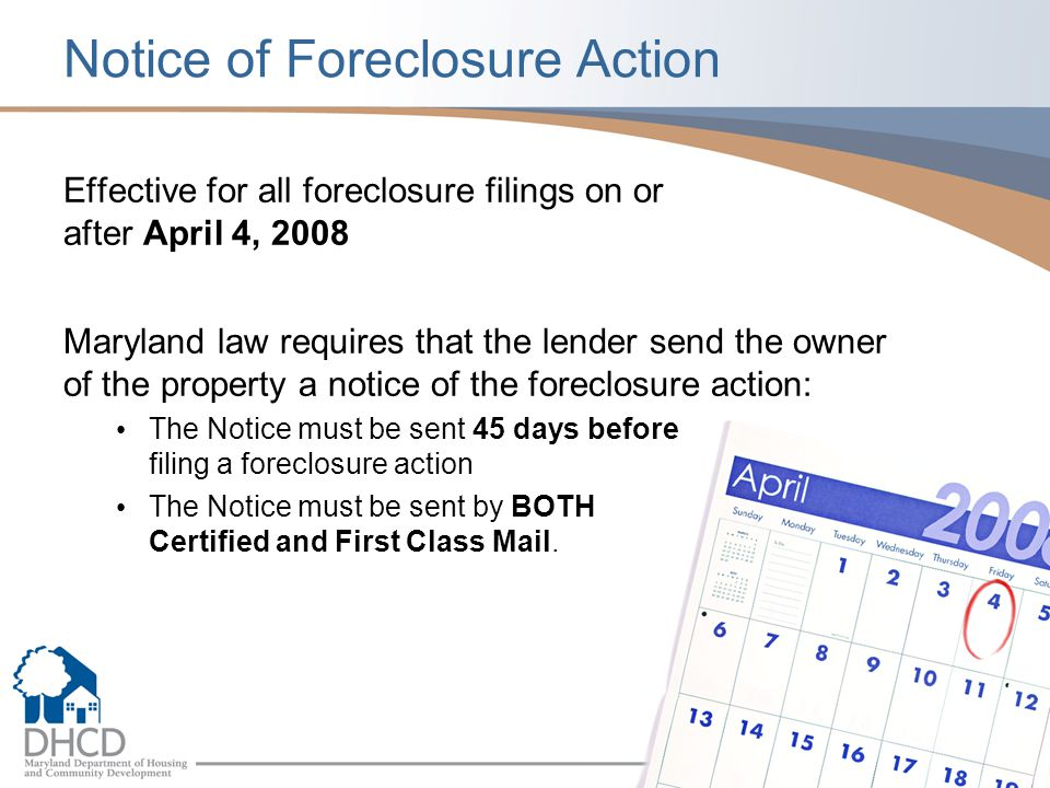 Notice of Foreclosure Action Effective for all foreclosure filings on or after April 4, 2008 Maryland law requires that the lender send the owner of t