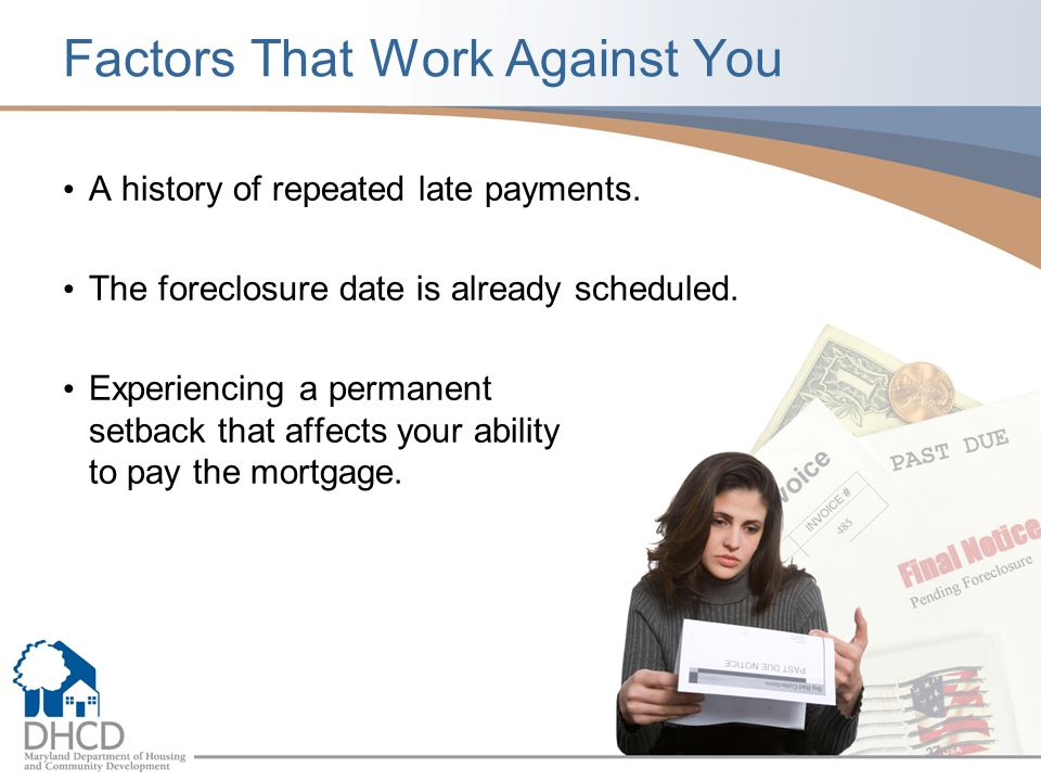 Factors That Work Against You A history of repeated late payments. The foreclosure date is already scheduled. Experiencing a permanent setback that af