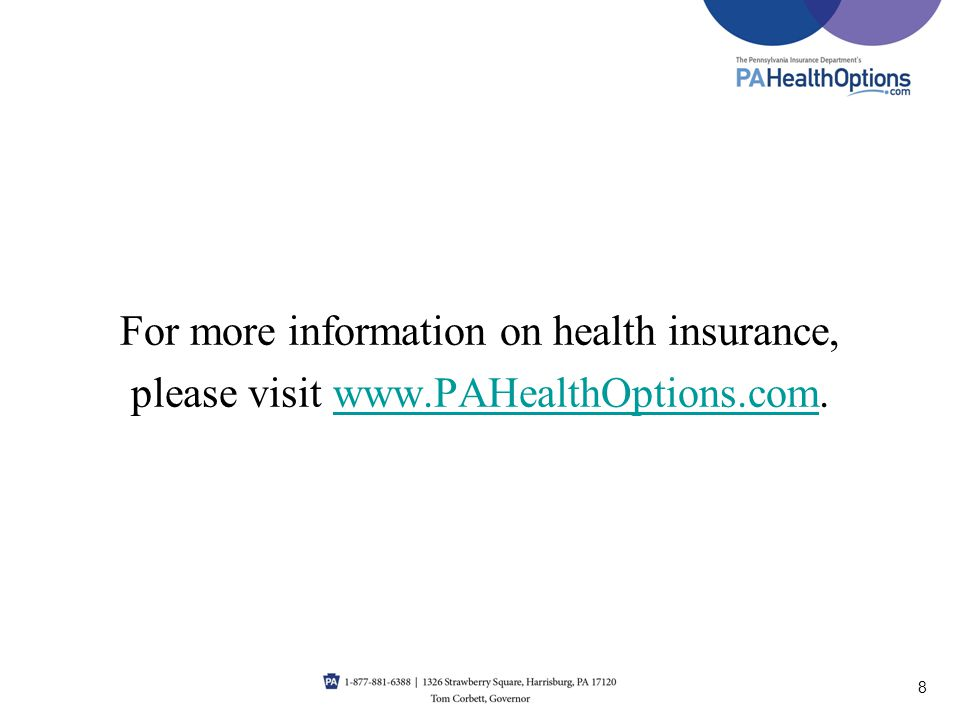 For more information on health insurance, please visit www.PAHealthOptions.com.www.PAHealthOptions.com 8