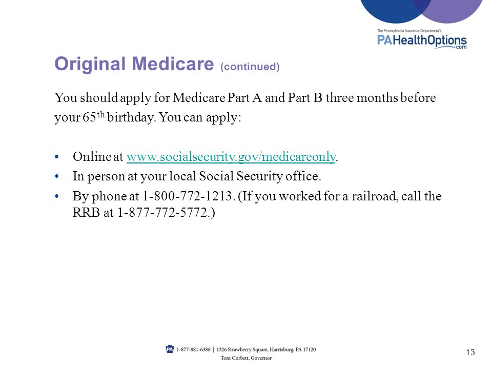 You should apply for Medicare Part A and Part B three months before your 65 th birthday. You can apply: Online at www.socialsecurity.gov/medicareonly.