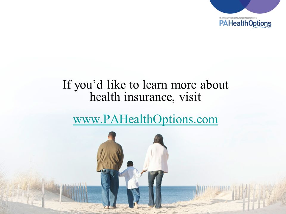 If youd like to learn more about health insurance, visit www.PAHealthOptions.com