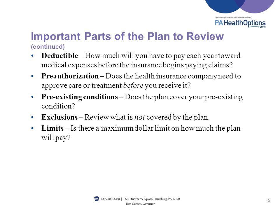 Deductible – How much will you have to pay each year toward medical expenses before the insurance begins paying claims? Preauthorization – Does the he