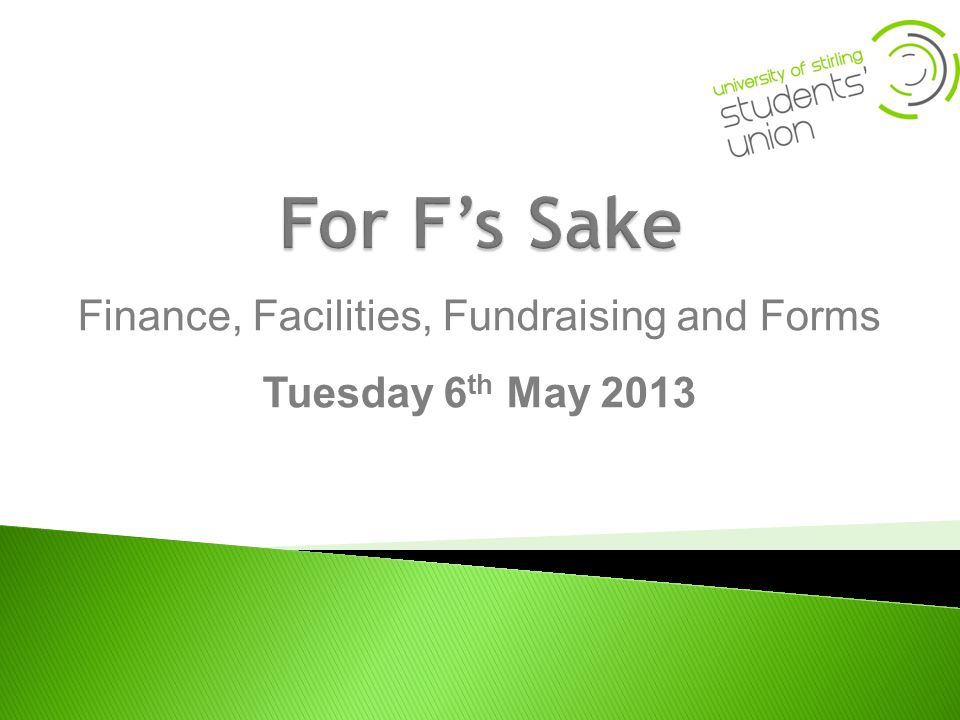 Finance, Facilities, Fundraising and Forms Tuesday 6 th May 2013