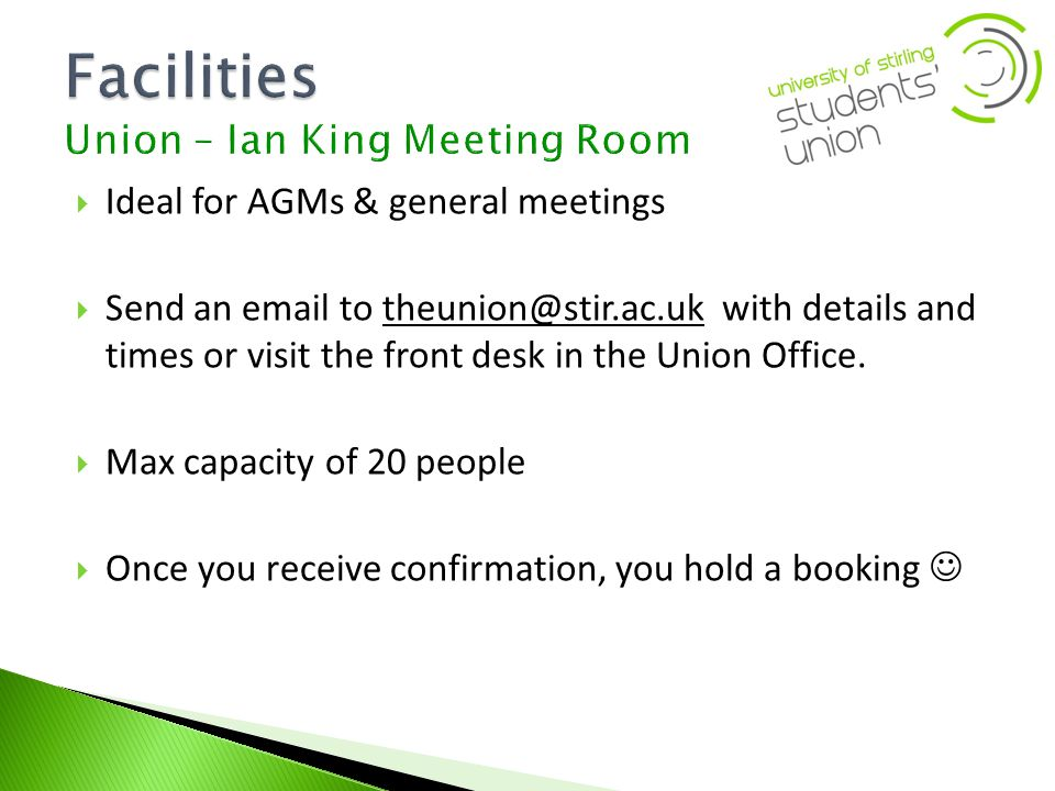 Ideal for AGMs & general meetings Send an email to theunion@stir.ac.uk with details and times or visit the front desk in the Union Office.