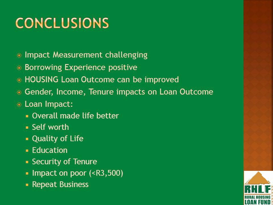 Impact Measurement challenging Borrowing Experience positive HOUSING Loan Outcome can be improved Gender, Income, Tenure impacts on Loan Outcome Loan Impact: Overall made life better Self worth Quality of Life Education Security of Tenure Impact on poor (<R3,500) Repeat Business