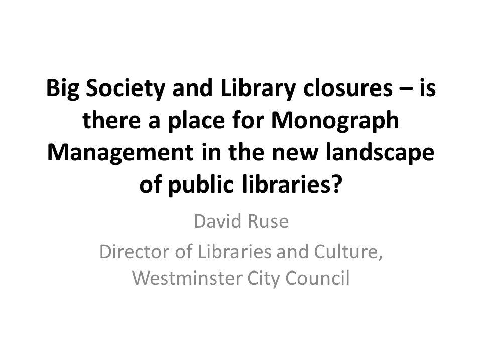 Big Society and Library closures – is there a place for Monograph Management in the new landscape of public libraries? David Ruse Director of Librarie