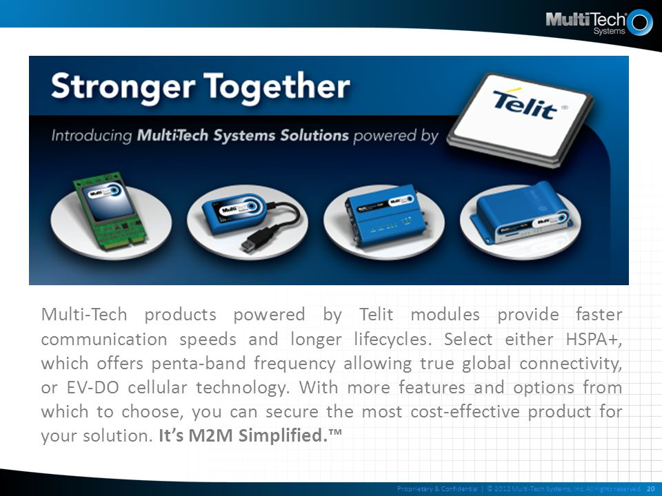 Multi-Tech products powered by Telit modules provide faster communication speeds and longer lifecycles. Select either HSPA+, which offers penta-band f