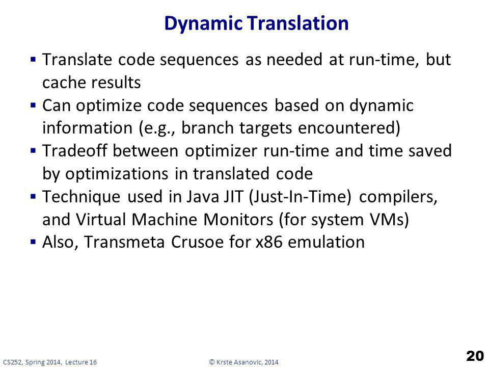 © Krste Asanovic, 2014CS252, Spring 2014, Lecture 16 Dynamic Translation Translate code sequences as needed at run-time, but cache results Can optimiz