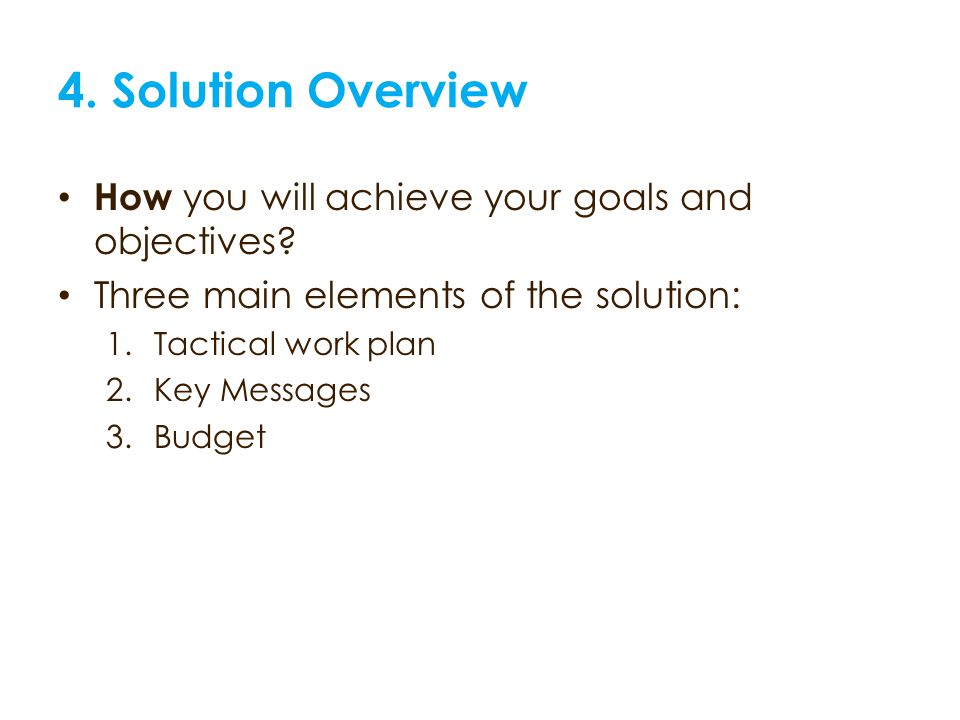 4. Solution Overview How you will achieve your goals and objectives.