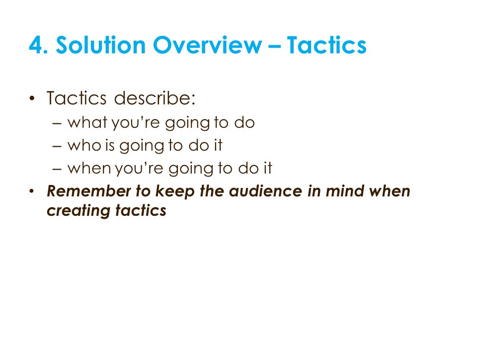 4. Solution Overview – Tactics Tactics describe: – what youre going to do – who is going to do it – when youre going to do it Remember to keep the aud