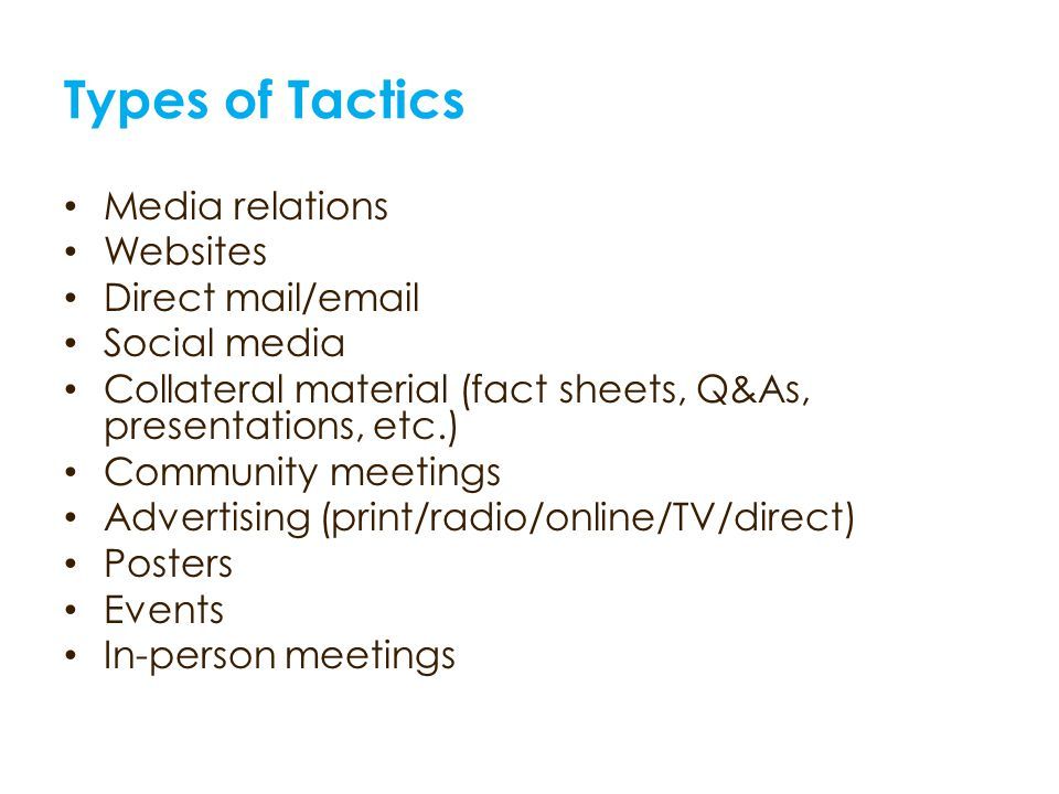 Types of Tactics Media relations Websites Direct mail/email Social media Collateral material (fact sheets, Q&As, presentations, etc.) Community meetin