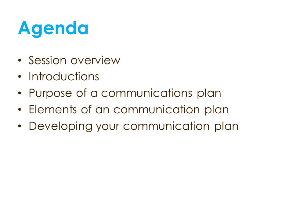 Agenda Session overview Introductions Purpose of a communications plan Elements of an communication plan Developing your communication plan