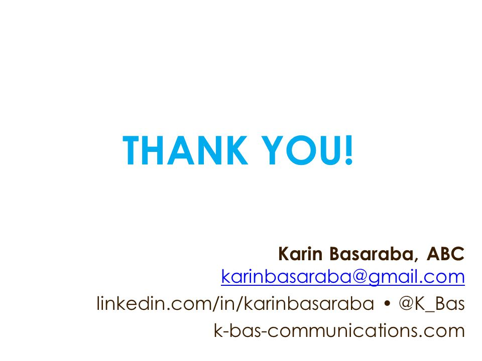 THANK YOU! Karin Basaraba, ABC karinbasaraba@gmail.com karinbasaraba@gmail.com linkedin.com/in/karinbasaraba @K_Bas k-bas-communications.com