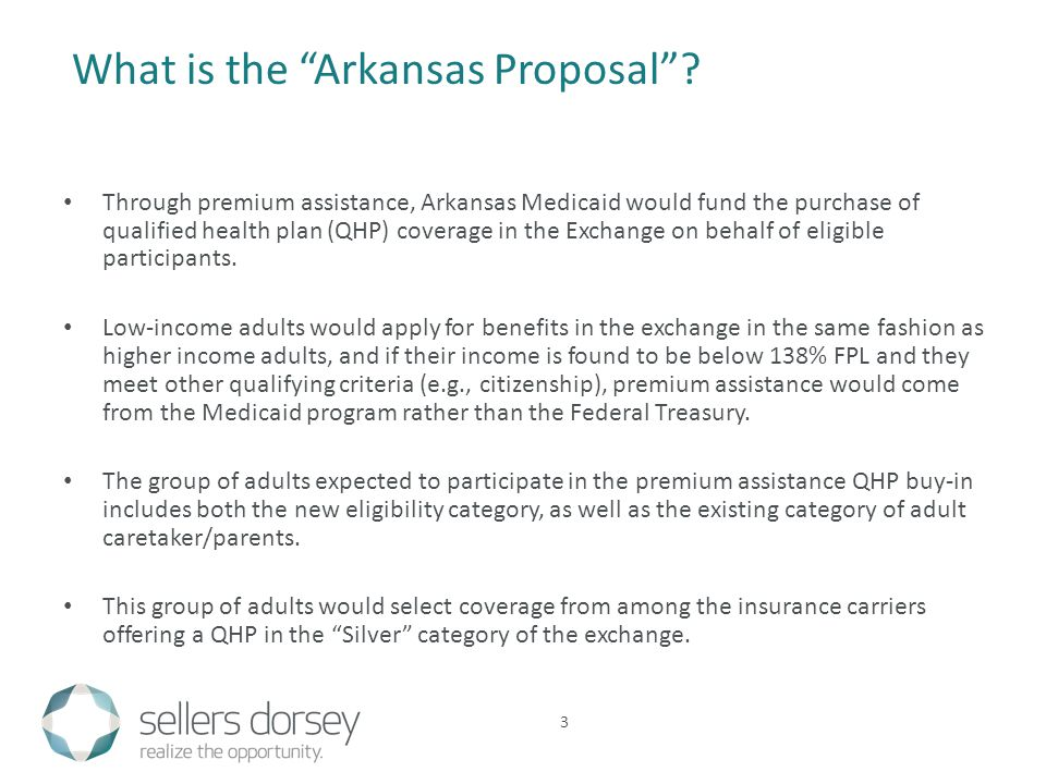 Through premium assistance, Arkansas Medicaid would fund the purchase of qualified health plan (QHP) coverage in the Exchange on behalf of eligible participants.