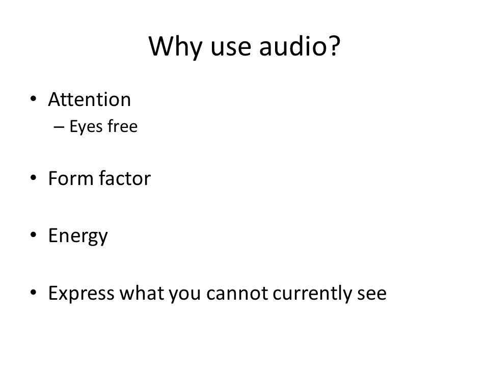 Why use audio? Attention – Eyes free Form factor Energy Express what you cannot currently see