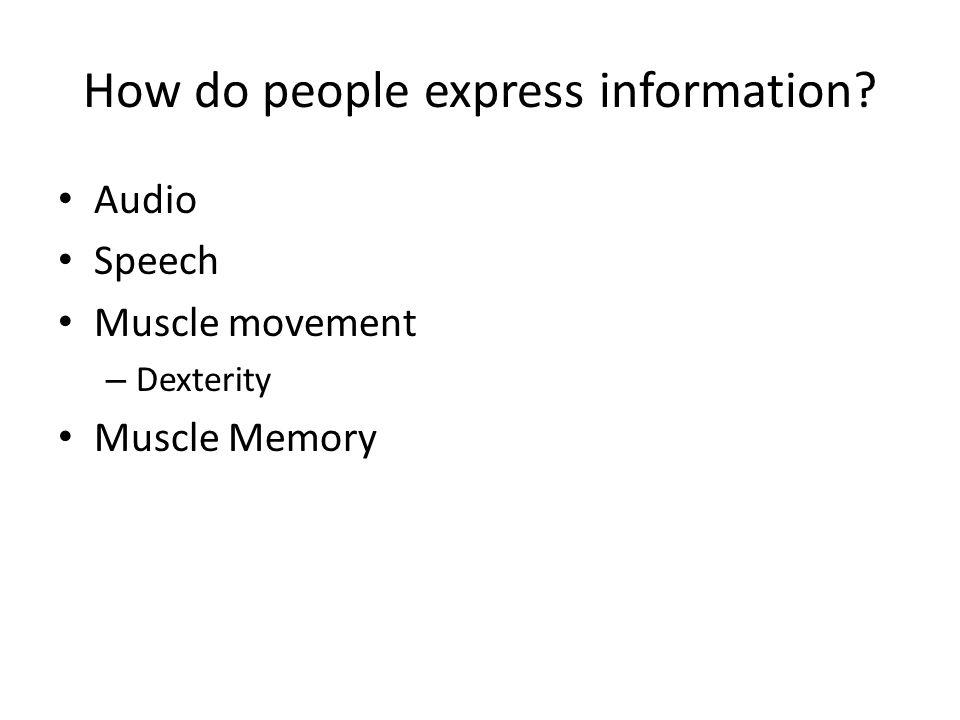 How do people express information? Audio Speech Muscle movement – Dexterity Muscle Memory