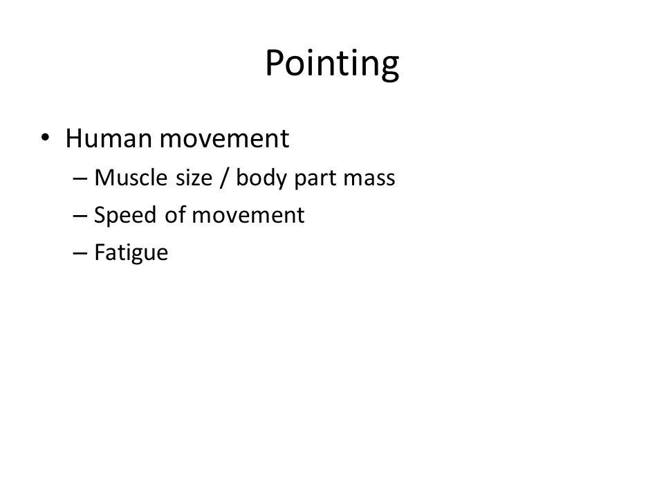 Pointing Human movement – Muscle size / body part mass – Speed of movement – Fatigue