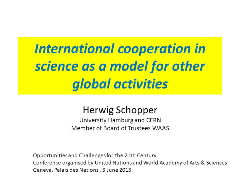 International cooperation in science as a model for other global activities Herwig Schopper University Hamburg and CERN Member of Board of Trustees WAAS Opportunities and Challenges for the 21th Century Conference organised by United Nations and World Academy of Arts & Sciences Geneva, Palais des Nations, 3 June 2013