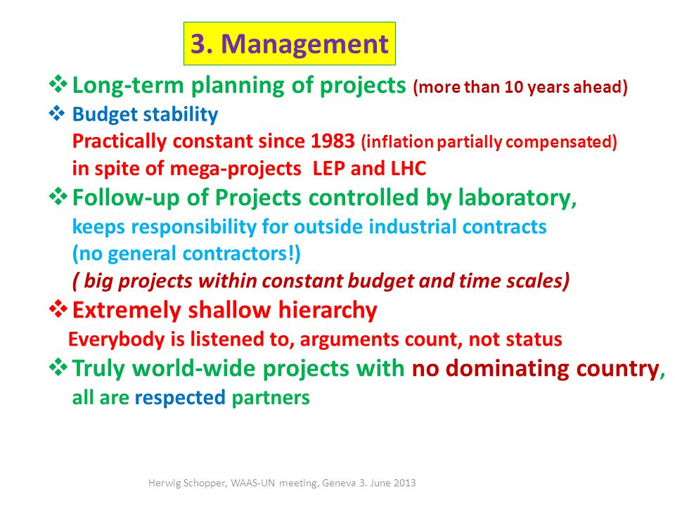 Long-term planning of projects (more than 10 years ahead) Budget stability, yearly approval of budget Practically constant since 1983 (inflation partially compensated) in spite of mega-projects LEP and LHC Follow-up of Projects controlled by laboratory, keeps responsibility for outside industrial contracts (no general contractors!) ( big projects within constant budget and time scales) Extremely shallow hierarchy Everybody is listened to, arguments count, not status Truly world-wide projects with no dominating country, all are respected partners 3.