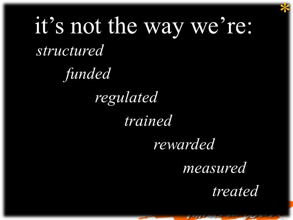 its not the way were: structuredfundedregulatedtrainedrewardedmeasuredtreated *