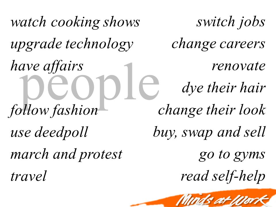 people watch cooking shows upgrade technology have affairs follow fashion use deedpoll march and protest travel switch jobs change careers renovate dye their hair change their look buy, swap and sell go to gyms read self-help