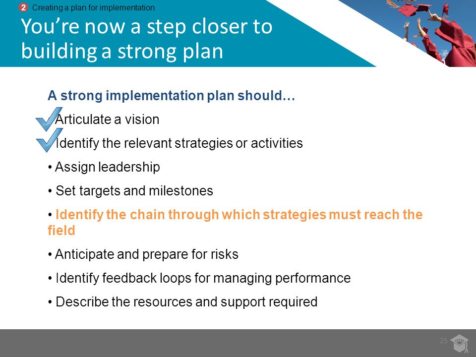 A strong implementation plan should… Articulate a vision Identify the relevant strategies or activities Assign leadership Set targets and milestones I
