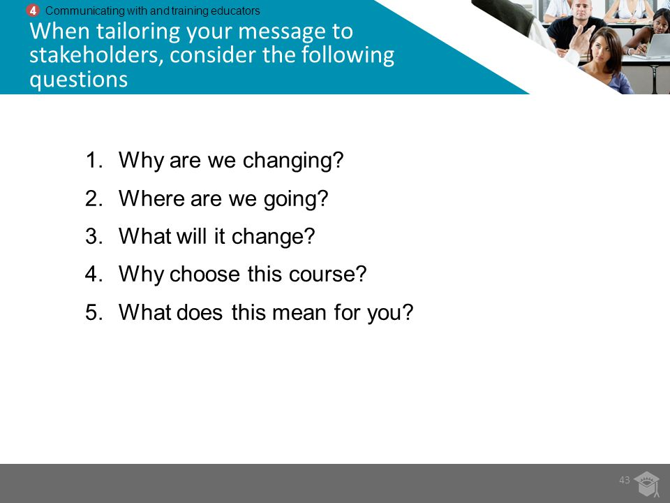 43 4 Communicating with and training educators When tailoring your message to stakeholders, consider the following questions 1.Why are we changing? 2.