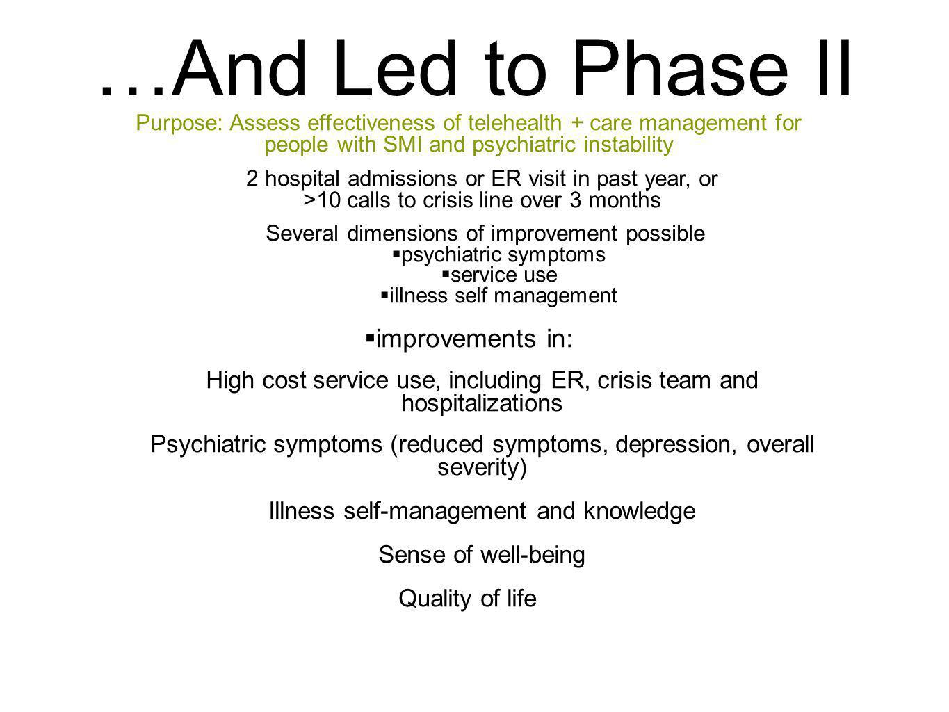 …And Led to Phase II Purpose: Assess effectiveness of telehealth + care management for people with SMI and psychiatric instability 2 hospital admissions or ER visit in past year, or >10 calls to crisis line over 3 months Several dimensions of improvement possible psychiatric symptoms service use illness self management improvements in: High cost service use, including ER, crisis team and hospitalizations Psychiatric symptoms (reduced symptoms, depression, overall severity) Illness self-management and knowledge Sense of well-being Quality of life