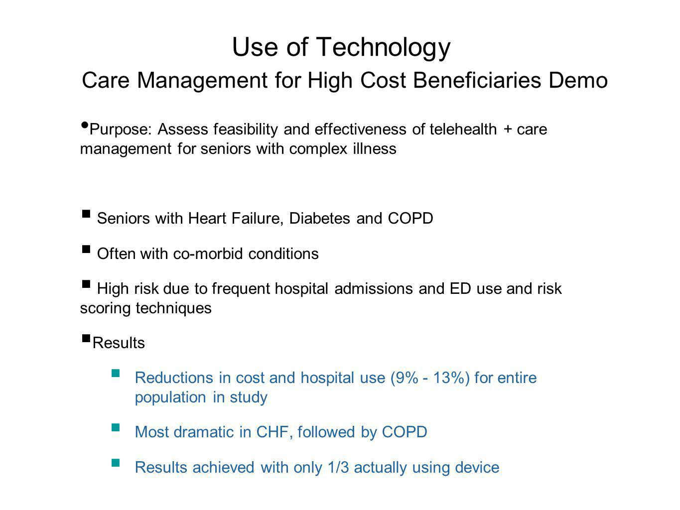 Use of Technology Care Management for High Cost Beneficiaries Demo Purpose: Assess feasibility and effectiveness of telehealth + care management for seniors with complex illness Seniors with Heart Failure, Diabetes and COPD Often with co-morbid conditions High risk due to frequent hospital admissions and ED use and risk scoring techniques Results Reductions in cost and hospital use (9% - 13%) for entire population in study Most dramatic in CHF, followed by COPD Results achieved with only 1/3 actually using device