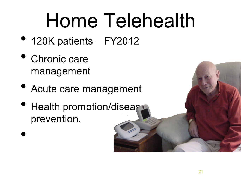 Home Telehealth 120K patients – FY2012 Chronic care management Acute care management Health promotion/disease prevention. 21