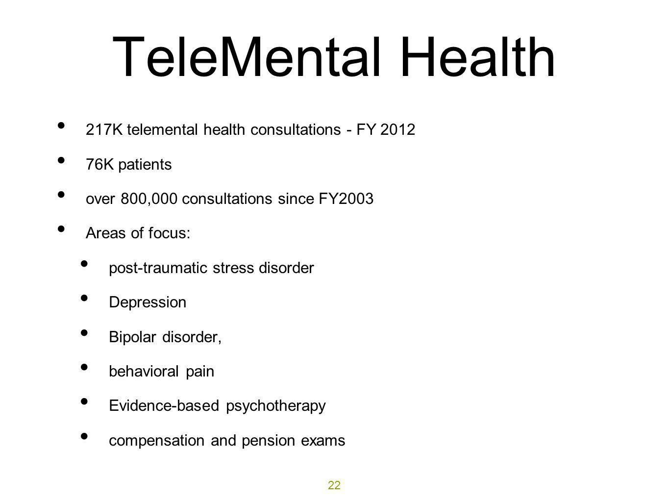 TeleMental Health 217K telemental health consultations - FY 2012 76K patients over 800,000 consultations since FY2003 Areas of focus: post-traumatic s
