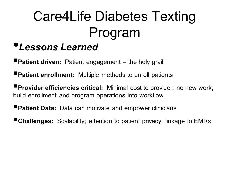 Care4Life Diabetes Texting Program Lessons Learned Patient driven: Patient engagement – the holy grail Patient enrollment: Multiple methods to enroll