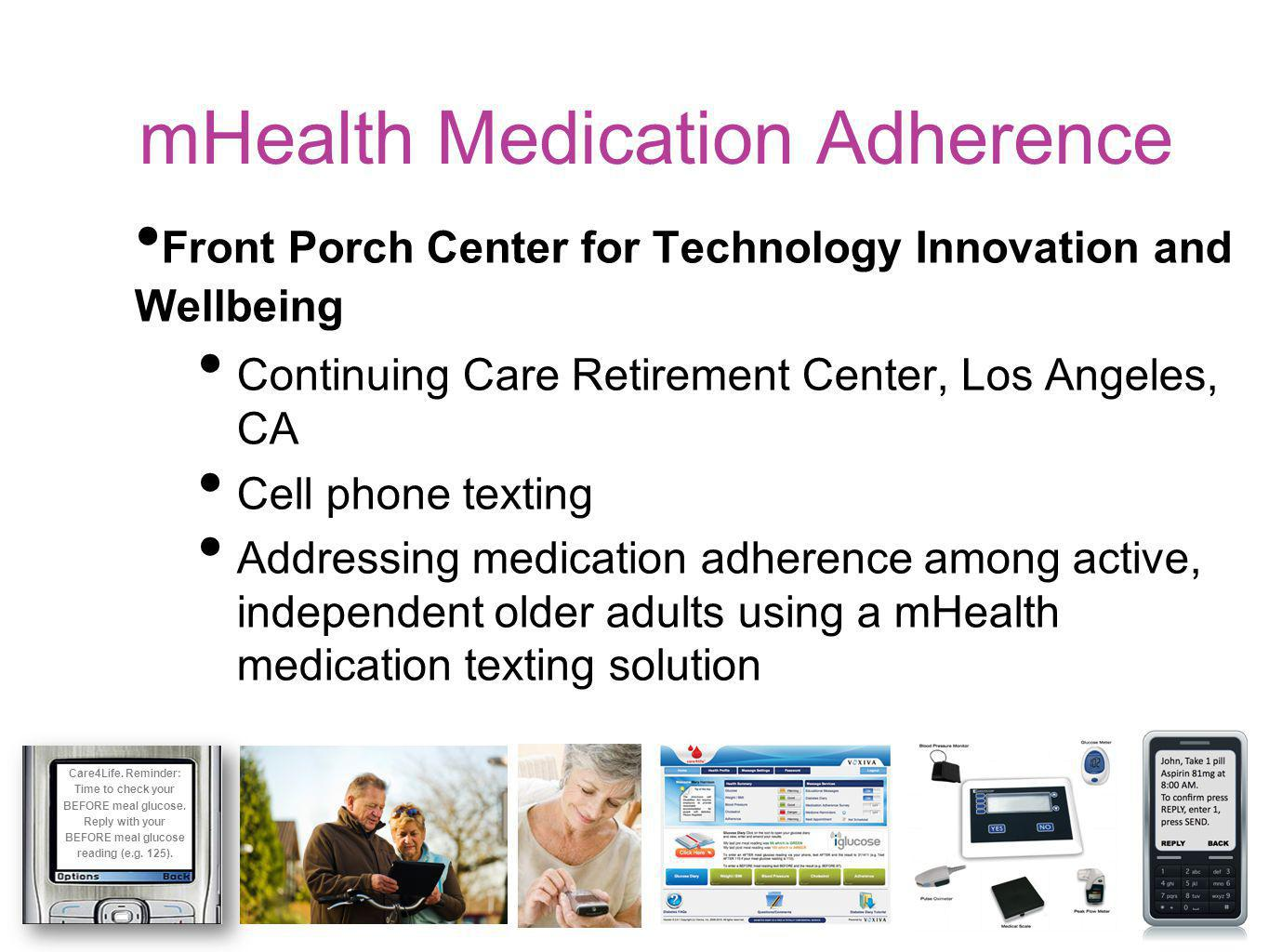 mHealth Medication Adherence Front Porch Center for Technology Innovation and Wellbeing Continuing Care Retirement Center, Los Angeles, CA Cell phone texting Addressing medication adherence among active, independent older adults using a mHealth medication texting solution Care4Life.