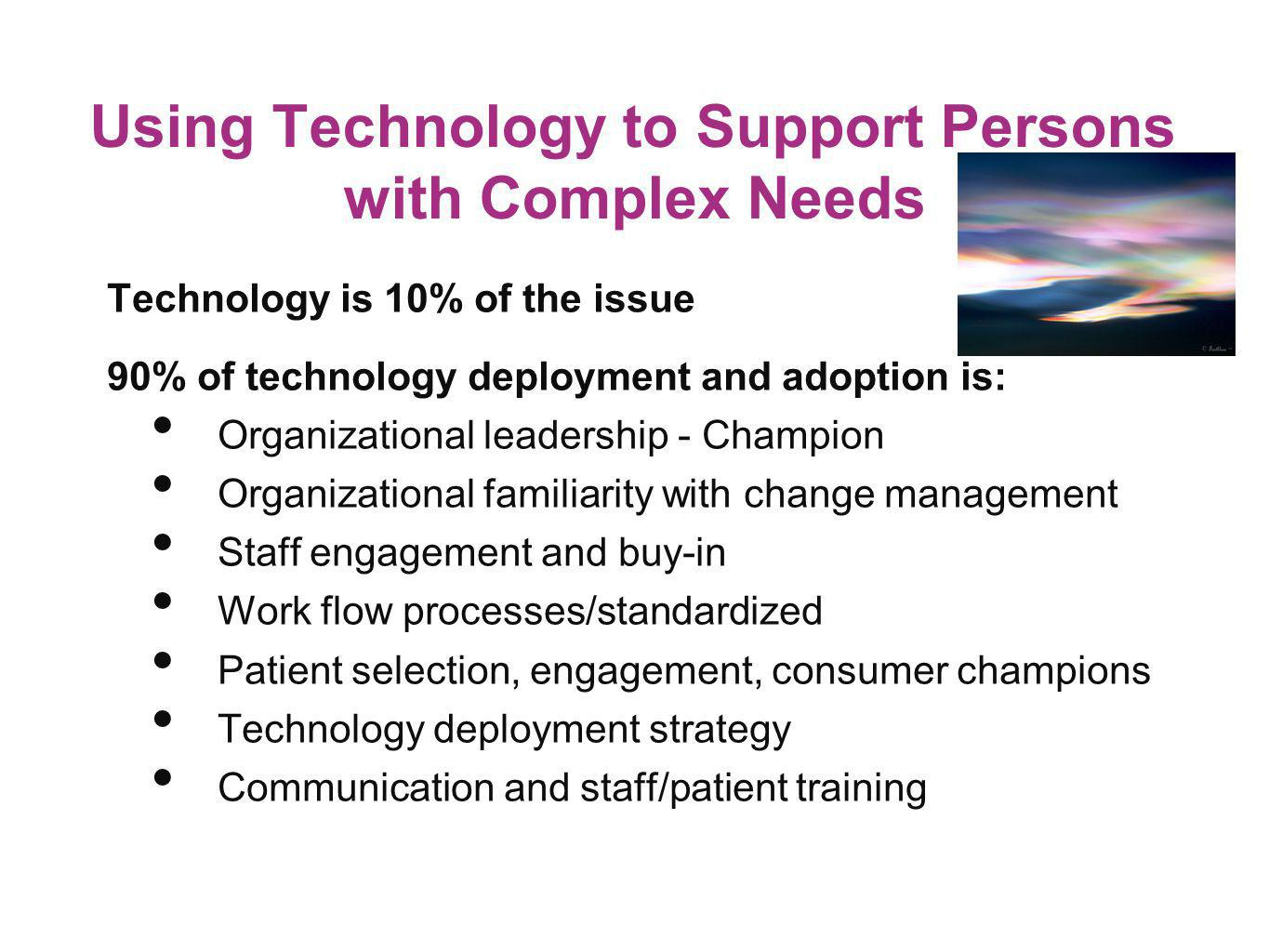 Using Technology to Support Persons with Complex Needs Technology is 10% of the issue 90% of technology deployment and adoption is: Organizational lea