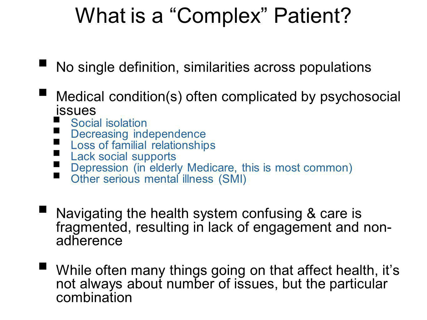 What is a Complex Patient? No single definition, similarities across populations Medical condition(s) often complicated by psychosocial issues Social