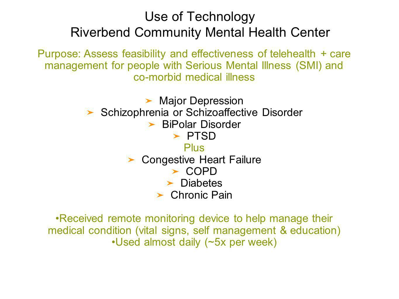 Use of Technology Riverbend Community Mental Health Center Purpose: Assess feasibility and effectiveness of telehealth + care management for people with Serious Mental Illness (SMI) and co-morbid medical illness Major Depression Schizophrenia or Schizoaffective Disorder BiPolar Disorder PTSD Plus Congestive Heart Failure COPD Diabetes Chronic Pain Received remote monitoring device to help manage their medical condition (vital signs, self management & education) Used almost daily (~5x per week)