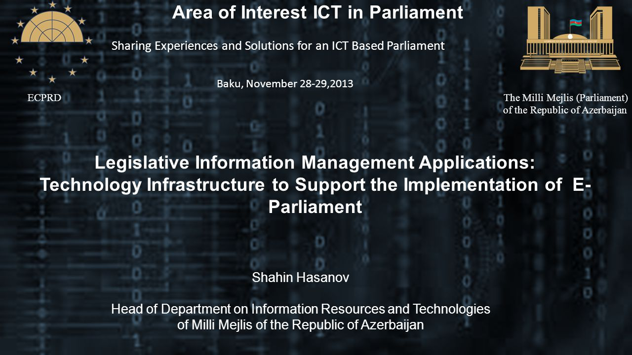ECPRDThe Milli Mejlis (Parliament) of the Republic of Azerbaijan Area of Interest ICT in Parliament Sharing Experiences and Solutions for an ICT Based Parliament Baku, November 28-29,2013 Legislative Information Management Applications: Technology Infrastructure to Support the Implementation of E- Parliament Shahin Hasanov Head of Department on Information Resources and Technologies of Milli Mejlis of the Republic of Azerbaijan