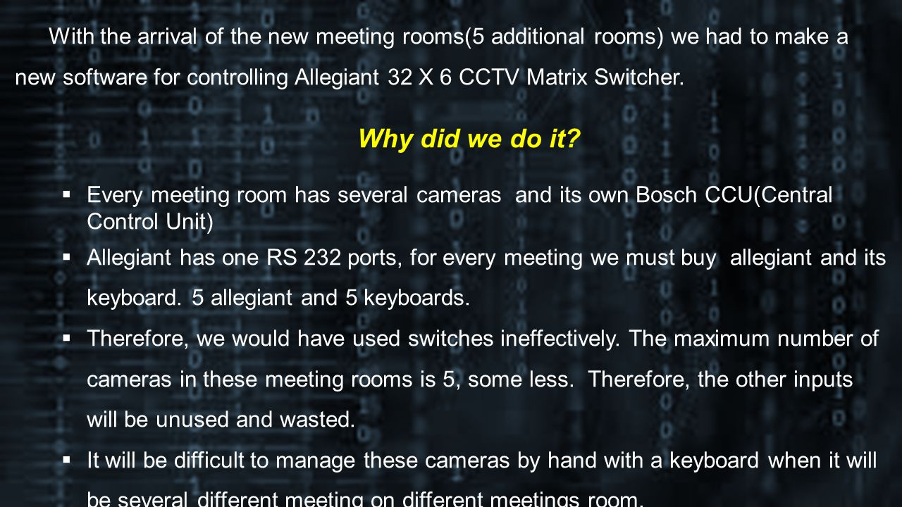 With the arrival of the new meeting rooms(5 additional rooms) we had to make a new software for controlling Allegiant 32 X 6 CCTV Matrix Switcher.