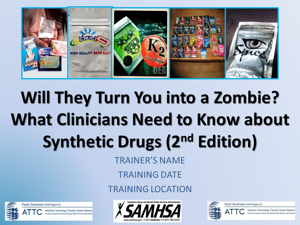 Will They Turn You into a Zombie? What Clinicians Need to Know about Synthetic Drugs (2 nd Edition) TRAINERS NAME TRAINING DATE TRAINING LOCATION