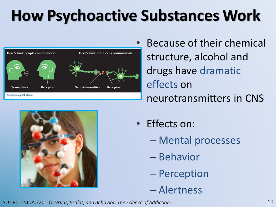 How Psychoactive Substances Work Because of their chemical structure, alcohol and drugs have dramatic effects on neurotransmitters in CNS Effects on: