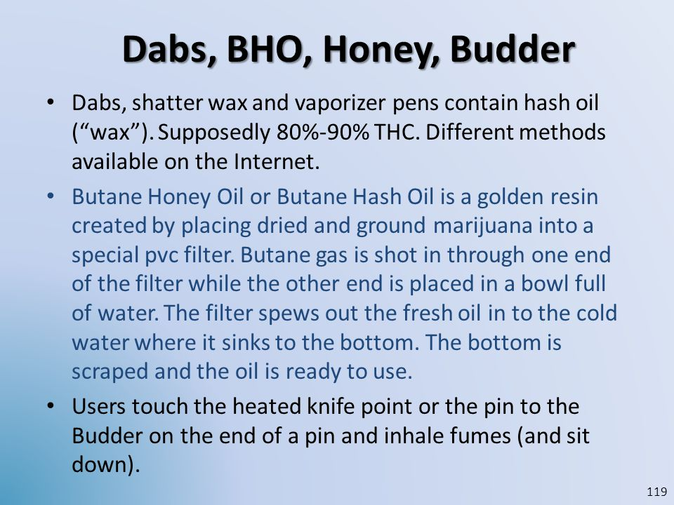 Dabs, BHO, Honey, Budder Dabs, shatter wax and vaporizer pens contain hash oil (wax). Supposedly 80%-90% THC. Different methods available on the Inter